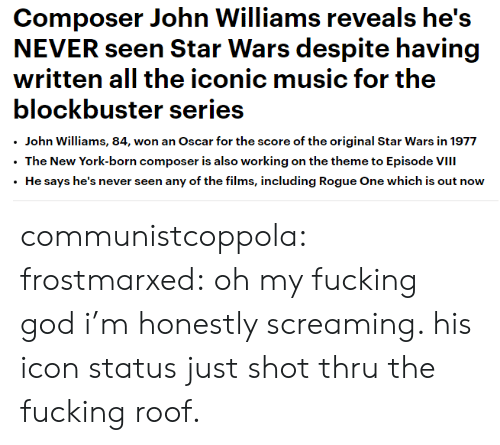John Williams: Composer John Williams reveals he's  written all the iconic music for the  blockbuster series  .John Williams, 84, won an Oscar for the score of the original Star Wars in 1977  The New York-born composer is also working on the theme to Episode VIII  He says he's never seen any of the films, including Rogue One which is out now communistcoppola:   frostmarxed: oh my fucking god i'm honestly screaming. his icon status just shot thru the fucking roof.