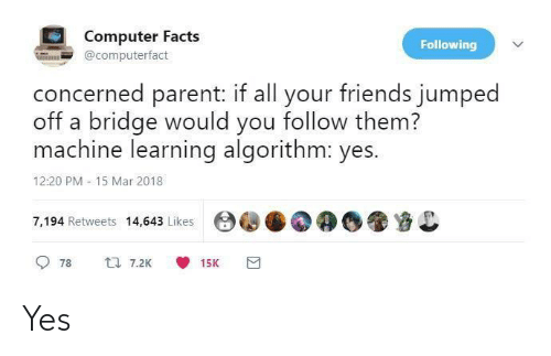 concerned: Computer Facts  Following  @computerfact  concerned parent: if all your friends jumped  off a bridge would you follow them?  machine learning algorithm: yes.  12:20 PM - 15 Mar 2018  7,194 Retweets 14,643 Likes  17 7.2K  78  15K Yes