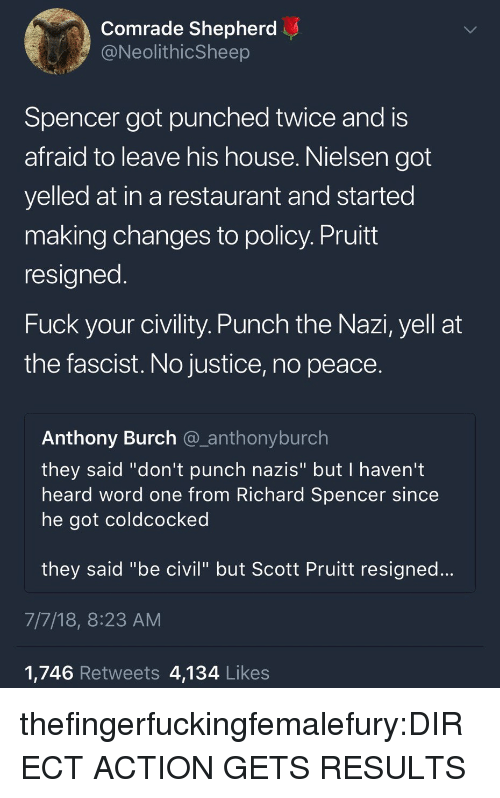 """Civility: Comrade Shepherd  @NeolithicSheep  Spencer got punched twice and is  afraid to leave his house. Nielsen got  yelled at in a restaurant and started  making changes to policy. Pruitt  resigned  Fuck your civility. Punch the Nazi, yell at  the fascist. No justice, no peace.  Anthony Burch @_anthonyburch  they said """"don't punch nazis"""" but I haven't  heard word one from Richard Spencer since  he got coldcocked  they said """"be civil"""" but Scott Pruitt resigned...  7/7/18, 8:23 AM  1,746 Retweets 4,134 Likes thefingerfuckingfemalefury:DIRECT ACTION GETS RESULTS"""