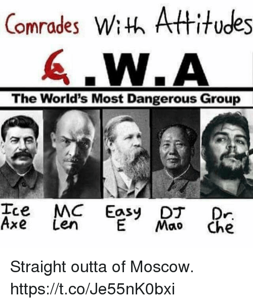 Straight Outta: Comrades Wiuh Attitudes  The World's Most Dangerous Group  Ice MC Easy D Dr  Axe Len MaoChe Straight outta of Moscow. https://t.co/Je55nK0bxi