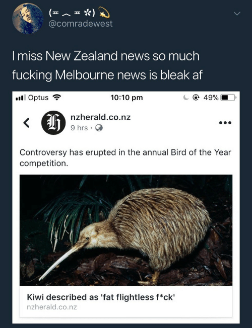Af, Fucking, and News: @comradewest  I miss New Zealand news so much  fucking Melbourne news is bleak af  il Optus ?  10:10 pm  C ④ 49%,  nzherald.co.nz  9 hrs .  Controversy has erupted in the annual Bird of the Year  competition.  Kiwi described as 'fat flightless f*ck'  nzherald.co.nz