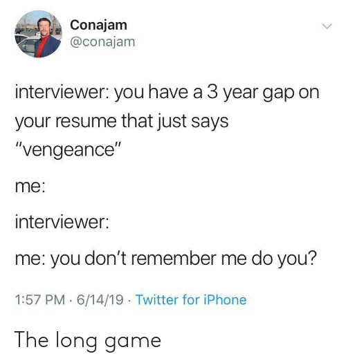 """Iphone, Twitter, and Game: Conajam  @conajam  interviewer: you have a 3 year gap on  your resume that just says  """"vengeance""""  me:  interviewer:  me: you don't remember me do you?  1:57 PM 6/14/19 Twitter for iPhone The long game"""