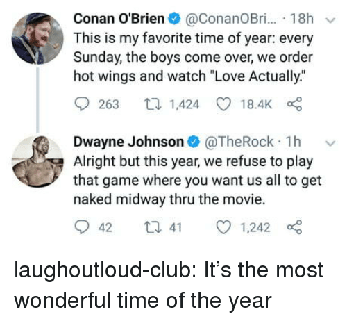 """midway: Conan O'Brien@ConanOBr. 18h  This is my favorite time of year: every  Sunday, the boys come over, we order  hot wings and watch """"Love Actually.""""  9263 1,424 18.4K  Dwayne Johnson@TheRock 1h v  Alright but this year, we refuse to play  that game where you want us all to get  naked midway thru the movie.  042 t 41 01,242 laughoutloud-club:  It's the most wonderful time of the year"""
