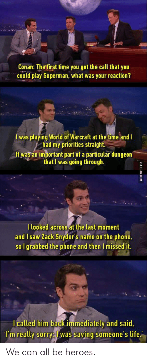 World of Warcraft: Conan: The first time you got the call that you  could play Superman, what was your reaction?  I was playing World of Warcraft at the time and I  had my priorities straight  It was an important part of a particular dungeon  that I was going through.  l looked across at the last moment  and I saw Zack Snyder's name on the phone.  so I grabbed the phone and then I missed it.  I called him back immediately and said,  l'm really sorry: was saving someone's life We can all be heroes.