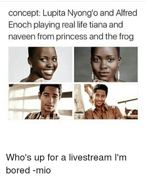 Whos Up: concept: Lupita Nyong'o and Alfred  Enoch playing real life tiana and  naveen from princess and the frog Who's up for a livestream I'm bored -mio