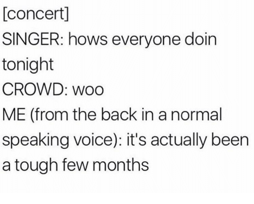 Voice, Tough, and Back: [concert]  SINGER: hows everyone doin  tonight  CROWD: WoO  ME (from the back in a normal  speaking voice): it's actually been  a tough few months