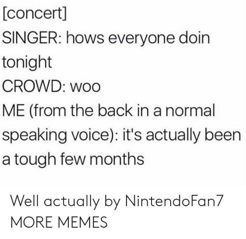 Dank, Memes, and Target: [concert]  SINGER: hows everyone doin  tonight  CROWD: WoO  ME (from the back in a normal  speaking voice): it's actually been  a tough few months Well actually by NintendoFan7 MORE MEMES