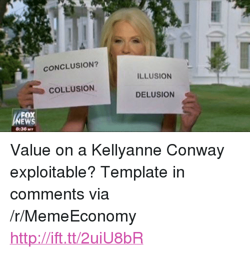 """Exploitable: CONCLUSION?  ILLUSION  COLLUSION  DELUSION  FOX  8:36 MT <p>Value on a Kellyanne Conway exploitable? Template in comments via /r/MemeEconomy <a href=""""http://ift.tt/2uiU8bR"""">http://ift.tt/2uiU8bR</a></p>"""