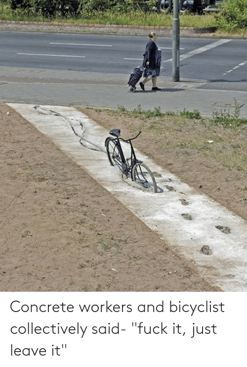"concrete: Concrete workers and bicyclist collectively said- ""fuck it, just leave it"""