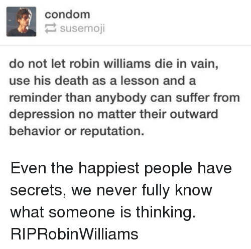 Condom, Memes, and Robin Williams: condom  P susemoji  do not let robin williams die in vain,  use his death as a lesson and a  reminder than anybody can suffer from  depression no matter their outward  behavior or reputation. Even the happiest people have secrets, we never fully know what someone is thinking. RIPRobinWilliams