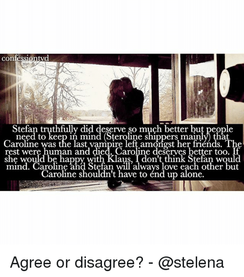Shippers: confe  tyd  Stefan truthfully did deserve so much better but people  to shippers Caroline was the last vampire left amongst her friends. The  rest were human and died. Caroline deserves better too. If  she would be happy with Klaus, I don't think Stefan mind. Caroline and Stefan will always love each other but  Caroline shouldn't have to end up alone. Agree or disagree? - @stelena