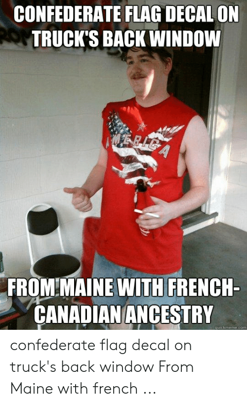 Windows Flag Meme: CONFEDERATE FLAG DECAL ON  TRUCK'S BACK WINDOW  FROM MAINE WITH FRENCH-  CANADIAN ANCESTRY  quickmeme.com confederate flag decal on truck's back window From Maine with french ...