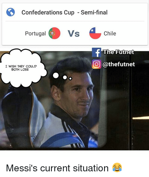 Semy: Confederations Cup  Confederations Cup - Semi-final  Portugal  Vs  Chile  @thefutnet  I WISH THEY COULD  BOTH LOSE Messi's current situation 😂