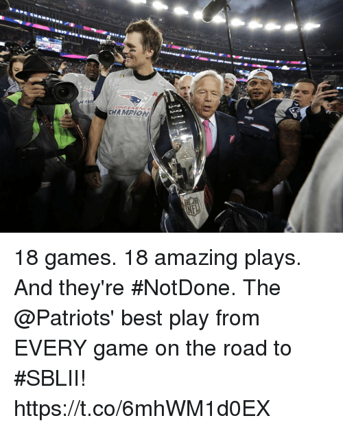Memes, Patriotic, and Best: CONFERENCE 18 games. 18 amazing plays. And they're #NotDone.  The @Patriots' best play from EVERY game on the road to #SBLII! https://t.co/6mhWM1d0EX
