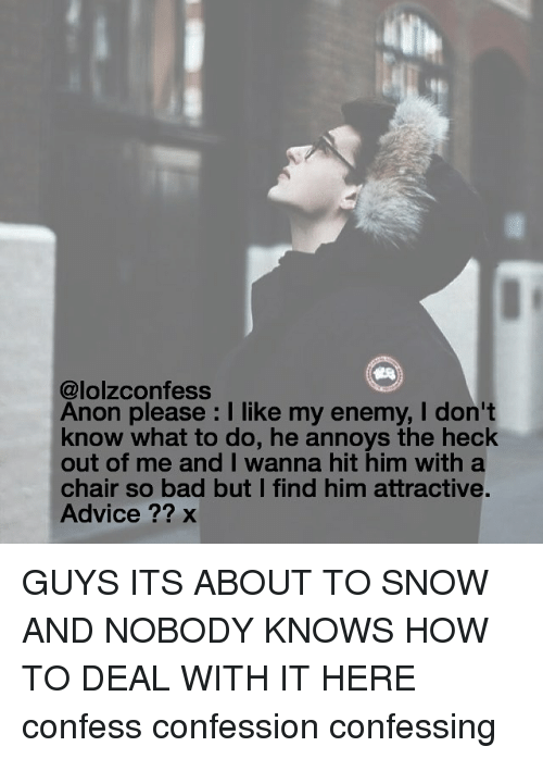 Nobody Know: confess  @lolz Anon please l like my enemy, I don't  know what to do, he annoys the heck  out of me and I wanna hit him with a  chair so bad but I find him attractive.  Advice x GUYS ITS ABOUT TO SNOW AND NOBODY KNOWS HOW TO DEAL WITH IT HERE confess confession confessing