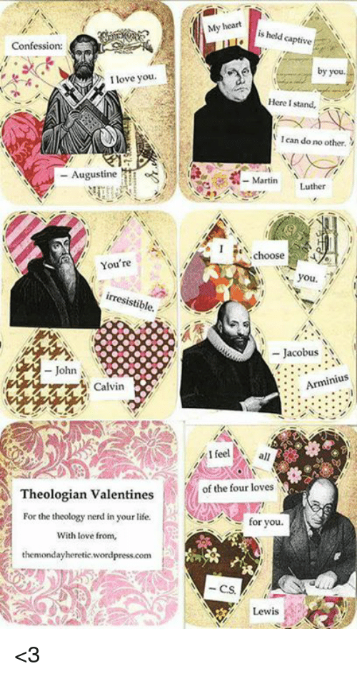 captivating: Confession:  I love you  Augustine  You're  stible.  John  Theologian Valentines  For the theology nerd in your life.  With love from,  thenmondayheretic wordpress.com  My heart  is held captive  by you  Here I stand,  lean do no other.  Martin  Luther  I choose  you.  Jacobus  N  inius  I feel all  for you.  Lewis <3