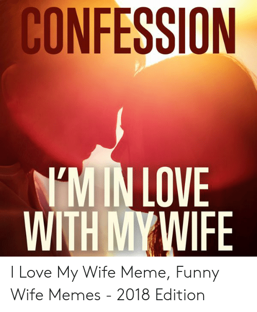Love My Wife Meme: CONFESSION  M IN LOVE  WITH MY WIFE I Love My Wife Meme, Funny Wife Memes - 2018 Edition