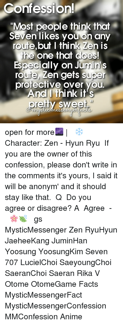 """ryu: Confession!  """"Most people think that  Seven likes you on any  route, but I think Zen is  the one that does!  Especially on rou  super  protective over you  And I think it's  oreily swe open for more🌌   ⠀ ❄ Character: Zen - Hyun Ryu ⠀ If you are the owner of this confession, please don't write in the comments it's yours, I said it will be anonym' and it should stay like that. ⠀ Q ♔ Do you agree or disagree? A ♚ Agree ⠀ -《 🌸🍃 》 ⠀ ταgs ‿➹⁀ MysticMessenger Zen RyuHyun JaeheeKang JuminHan Yoosung YoosungKim Seven 707 LucielChoi SaeyoungChoi SaeranChoi Saeran Rika V Otome OtomeGame Facts MysticMessengerFact MysticMessengerConfession MMConfession Anime"""