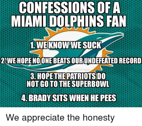 we suck: CONFESSIONS OF A  MIAMI DOLPHINS FAN  1 WE KNOW WE SUCK  ZAWE HOPE NOONE  BEATSOURUNDEFEATED RECORD  3. HOPE THE PATRIOTSDO  NOT GO TO THE SUPERBOWL  4. BRADY SITS WHEN HE PEES We appreciate the honesty