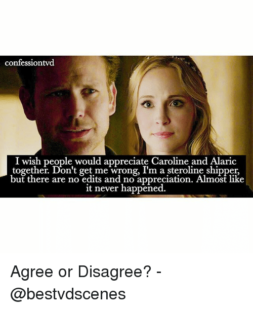 Shipper: confessiontvd  I wish people would appreciate Caroline and Alaric  together. Don't get me wrong, I'm a steroline shipper,  but there are no edits and no appreciation. Almost like  it never happened. Agree or Disagree? -@bestvdscenes