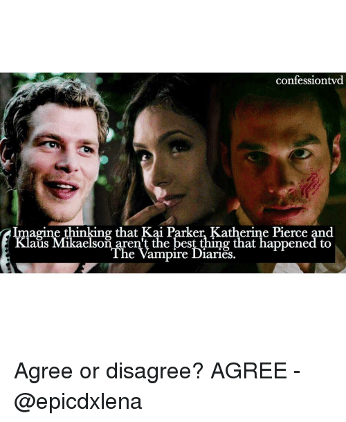 Vampirism: confessiontvd  Imagine thinking that Kai Parker, Katherine Pierce and  Klaus Mikaelson aren't the best thing that happened to  The Vampire Diaries. Agree or disagree? AGREE - @epicdxlena