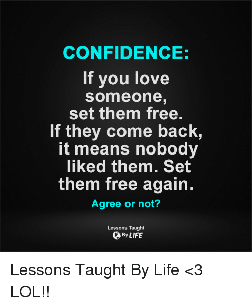 Taughting: CONFIDENCE:  If you love  Someone  set them free.  If they come back  It means nobody  liked them. Set  them free again.  Agree or not?  Lessons Taught  By LIFE Lessons Taught By Life <3  LOL!!