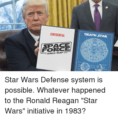 """Death Star: CONFIDENTIAL  DEATH STAR  SPACE  FORCE  DONALD TRUMP Star Wars Defense system is possible. Whatever happened to the Ronald Reagan """"Star Wars"""" initiative in 1983?"""