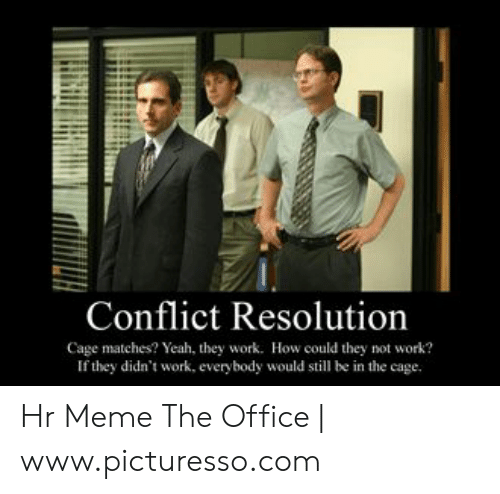 Meme The Office: Conflict Resolution  Cage matches? Yeah, they work. How could they not work?  If they didn't work, everybody would still be in the cage. Hr Meme The Office   www.picturesso.com