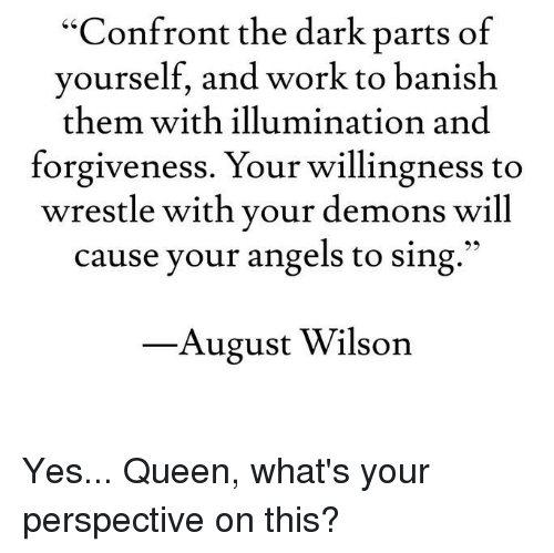 """banishes: """"Confront the dark parts of  yourself, and work to banish  them with illumination and  forgiveness. Your willingness to  wrestle with your demons will  cause your angels to sing  August Wilson Yes... Queen, what's your perspective on this?"""