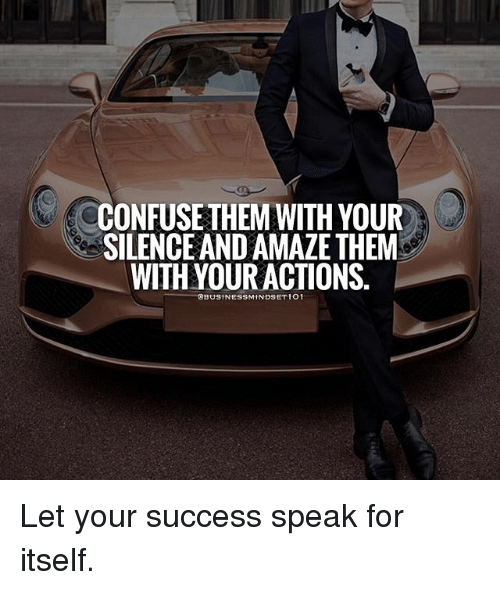 Memes, Silence, and Success: CONFUSE THEM WITH YOUR  SILENCE AND AMAZE THEM  WITH YOUR ACTIONS.  :@BUSINESSM IN DSETIO I Let your success speak for itself.
