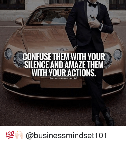 Memes, Silence, and 🤖: CONFUSE THEM WITH YOUR  SILENCE AND AMAZE THEM  WITH YOUR ACTIONS. 💯🙌🏻 @businessmindset101