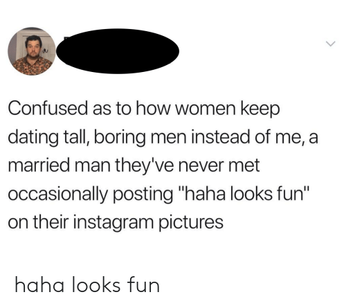 """Looks Fun: Confused as to how women keep  dating tall, boring men instead of me, a  married man they've never met  occasionally posting """"haha looks fun""""  on their instagram pictures haha looks fun"""