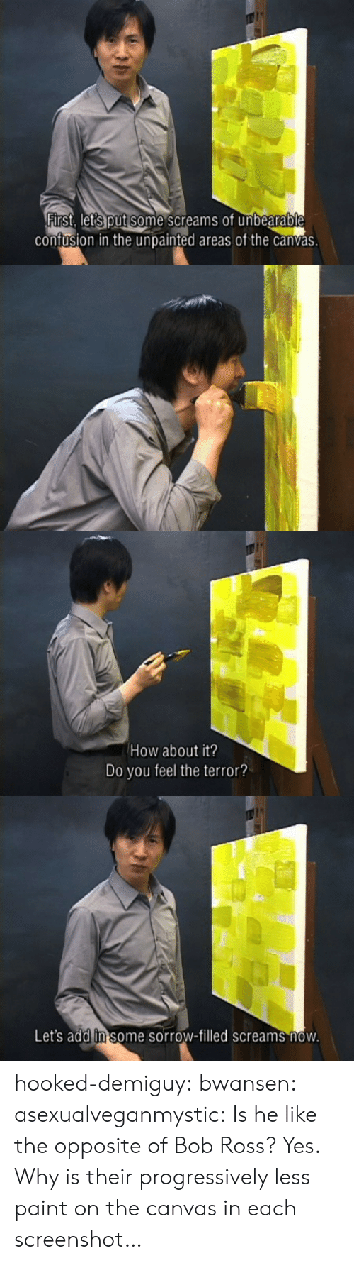 Target, Tumblr, and Blog: confusion in the unpainted areas of the canvas   How about it?  Do you feel the terror?   Let's add in some sorrow-filled screams now hooked-demiguy: bwansen:  asexualveganmystic:  Is he like the opposite of Bob Ross?  Yes.   Why is their progressively less paint on the canvas in each screenshot…