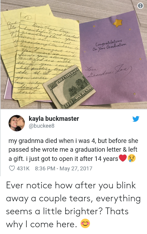 How, Got, and May: Congratelations  On Your Gradeation  Lonard  kayla buckmaster  @buckee8  my gradnma died when i was 4, but before she  passed she wrote me a graduation letter & left  a gift. i just got to open it after 14 years  431K 8:36 PM - May 27, 2017 Ever notice how after you blink away a couple tears, everything seems a little brighter? Thats why I come here. 😊