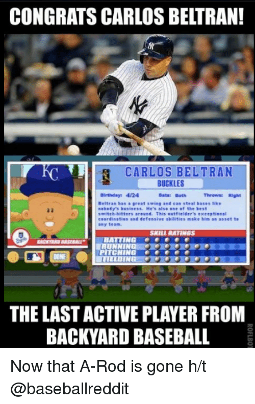 Carlos Beltran: CONGRATS CARLOS BELTRAN!  CARLOS BELTRAN  BUCKLES  Birthday 4/24  Batst Both  Throwse Right  Beltran has a great swing and tan steal bases like  nebody's business. He's also one of the best  switch-hitters around  This outfielder's exceptional  coordination and defensive abilities make him an asset to  any team.  SKILL RATINGS  BATTING e  PITCHING  ITFIELDIN  THE LASTACTIVE PLAYER FROM  BACKYARD BASEBALL Now that A-Rod is gone  h/t @baseballreddit