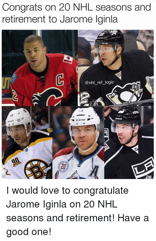 congratulate: Congrats on 20 NHL seasons and  retirement to Jarome lginla  UF  @nhl_ref logic  20 I would love to congratulate Jarome Iginla on 20 NHL seasons and retirement! Have a good one!