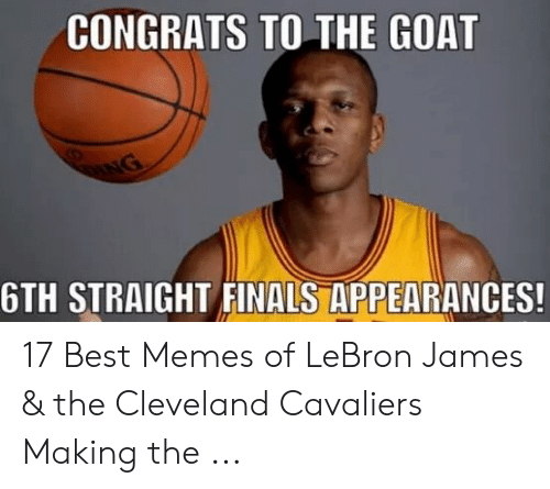 lebron james meme: CONGRATS TO THE GOAT  6TH STRAIGHT FINALS APPEARANCES! 17 Best Memes of LeBron James & the Cleveland Cavaliers Making the ...