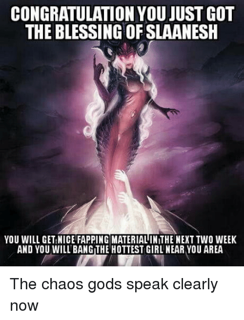 fapping: CONGRATULATION YOU JUST GOT  THE BLESSING OF SLAANESH  YOU WILL GET NICE FAPPING MATERIAL IN THE NEXT TWO WEEK  AND YOU WILL BANG THE HOTTEST GIRL NEAR YOU AREA The chaos gods speak clearly now