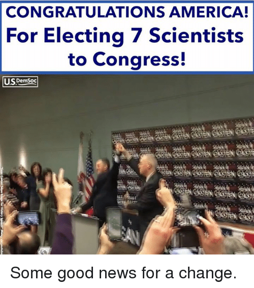 America, News, and Congratulations: CONGRATULATIONS AMERICA!  For Electing 7 Scientists  to Congress!  US  DemSoc Some good news for a change.