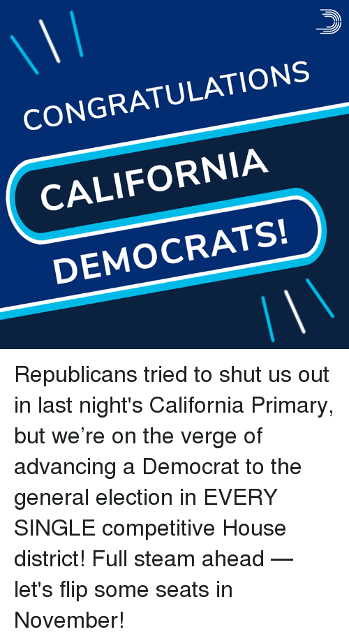 Competitive: CONGRATULATIONS  CALIFORNIA  DEMOCRATS! Republicans tried to shut us out in last night's California Primary, but we're on the verge of advancing a Democrat to the general election in EVERY SINGLE competitive House district!  Full steam ahead — let's flip some seats in November!