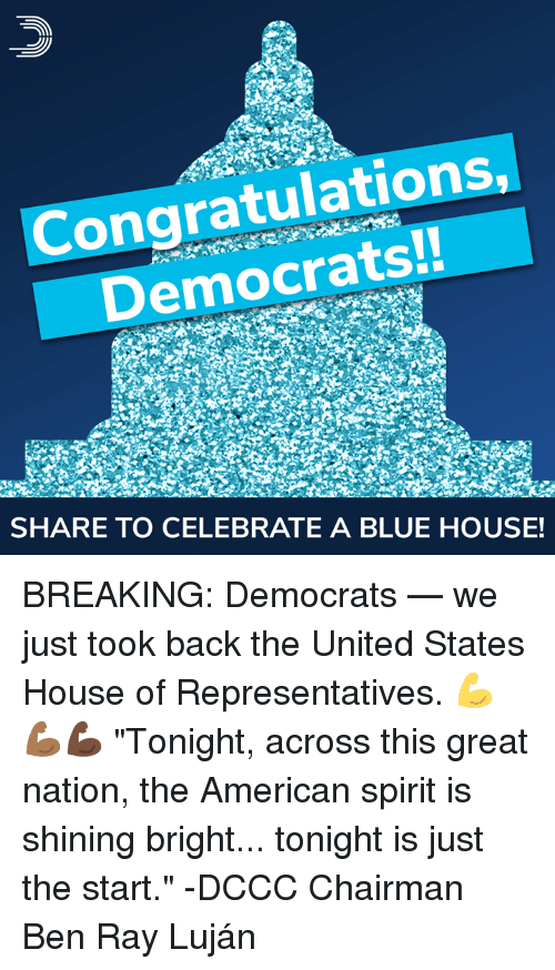 """Memes, American, and Blue: Congratulations  Democrats!!  SHARE TO CELEBRATE A BLUE HOUSE! BREAKING: Democrats — we just took back the United States House of Representatives. 💪💪🏾💪🏿  """"Tonight, across this great nation, the American spirit is shining bright... tonight is just the start."""" -DCCC Chairman Ben Ray Luján"""