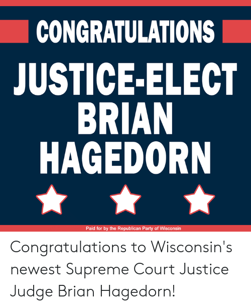 Wisconsin: CONGRATULATIONS  JUSTICE-ELECT  BRIAN  HAGEDORN  Paid for by the Republican Party of Wisconsin Congratulations to Wisconsin's newest Supreme Court Justice Judge Brian Hagedorn!