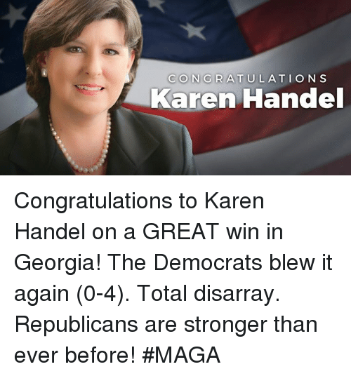 handel: CONGRATULATIONS  Karen Handel Congratulations to Karen Handel on a GREAT win in Georgia! The Democrats blew it again (0-4). Total disarray. Republicans are stronger than ever before! #MAGA