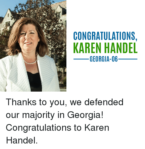 handel: CONGRATULATIONS,  KAREN HANDEL  GEORGIA-06_ Thanks to you, we defended our majority in Georgia! Congratulations to Karen Handel.