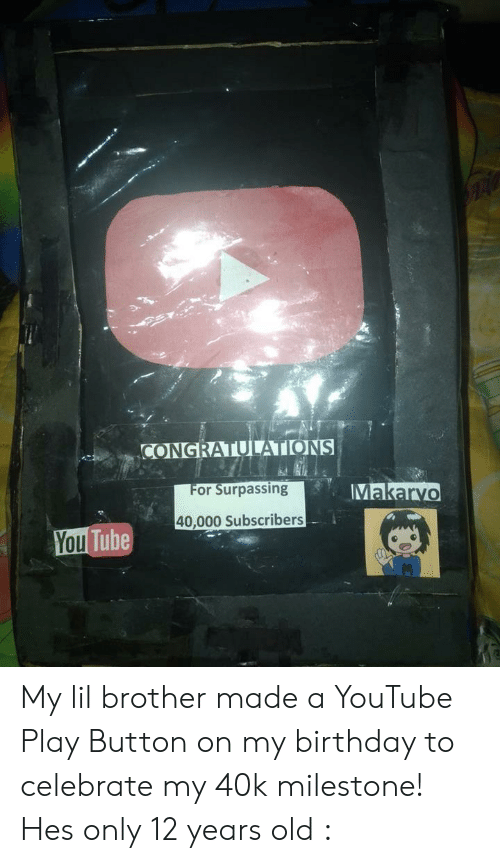 Birthday, youtube.com, and Congratulations: CONGRATULATIONS  Makarvo  or Surpassing  40,000 Subscribers  Tube My lil brother made a YouTube Play Button on my birthday to celebrate my 40k milestone! Hes only 12 years old :