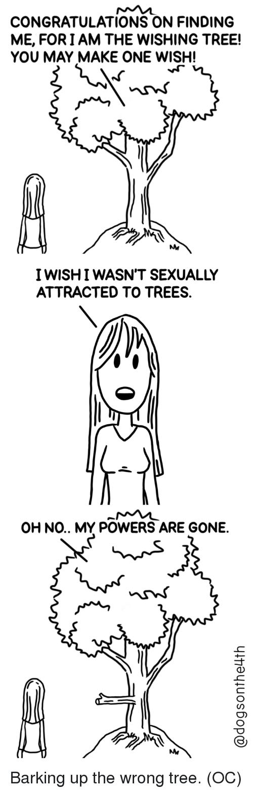 Congratulations, Tree, and Trees: CONGRATULATIONS ON FINDING  ME, FORIAM THE WISHING TREE!  YOU MAY MAKE ONE WISH!  IWISHI WASN'T SEXUALLY  ATTRACTED TO TREES.  OH NO.. MY POWERS ARE GONE.  NM Barking up the wrong tree. (OC)