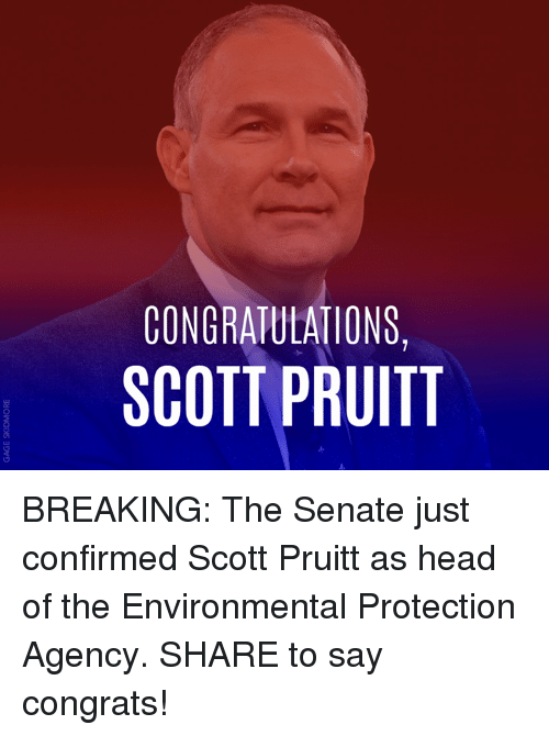 Congrations: CONGRATULATIONS,  SCOTT PRUITT BREAKING: The Senate just confirmed Scott Pruitt as head of the Environmental Protection Agency. SHARE to say congrats!