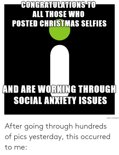 working: CONGRATULATIONS TO  ALL THOSE WHO  POSTED CHRISTMAS SELFIES  AND ARE WORKING THROUGH  SOCIAL ANXIETY ISSUES  sde on tP After going through hundreds of pics yesterday, this occurred to me:
