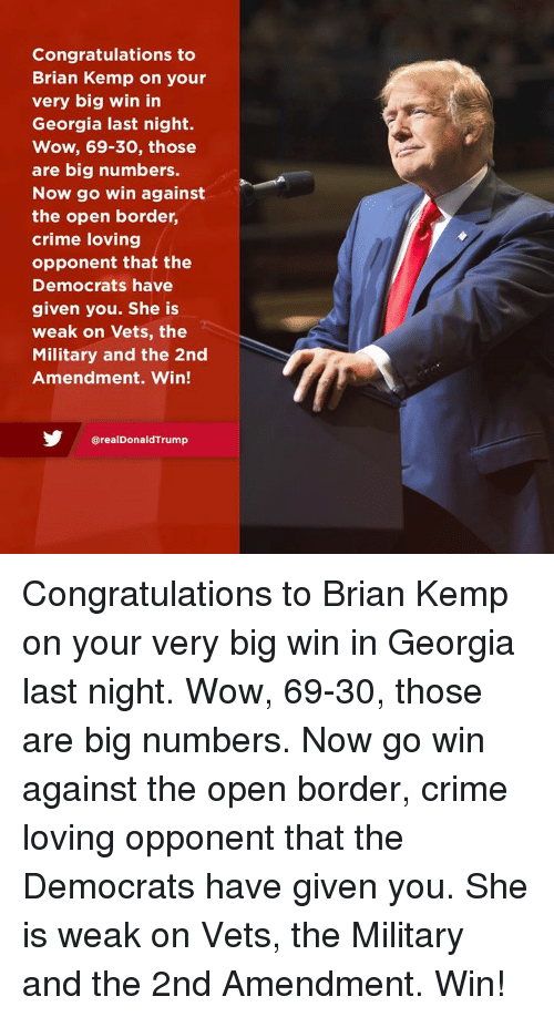 kemp: Congratulations to  Brian Kemp on your  very big win in  Georgia last night.  Wow, 69-30, those  are big numbers.  Now go win against  the open border,  crime loving  opponent that the  Democrats have  given you. She is  weak on Vets, the  Military and the 2nd  Amendment. Win!  @realDonaldTrump Congratulations to Brian Kemp on your very big win in Georgia last night. Wow, 69-30, those are big numbers. Now go win against the open border, crime loving opponent that the Democrats have given you. She is weak on Vets, the Military and the 2nd Amendment. Win!
