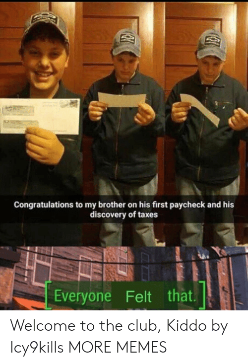 Welcome To The Club: Congratulations to my brother on his first paycheck and his  discovery of taxes  Everyone Felt that Welcome to the club, Kiddo by Icy9kills MORE MEMES